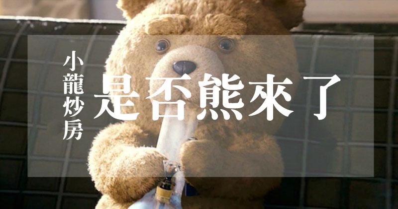 小龍炒房第81集- 是否熊來了?